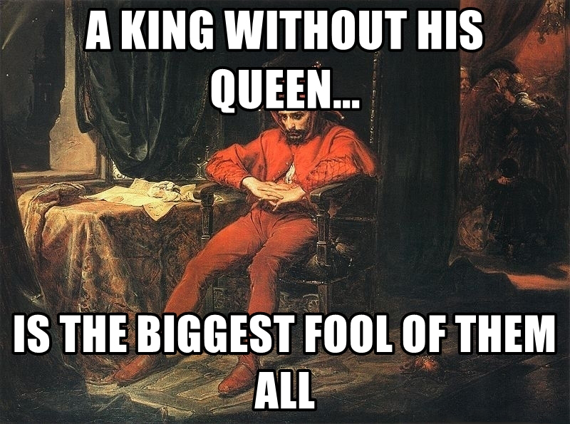 A king without his queen is the biggest fool of them all